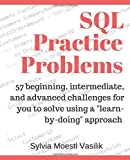 "SQL Practice Problems: 57 beginning, intermediate, and advanced challenges for you to solve using a ""learn-by-doing"" approach"